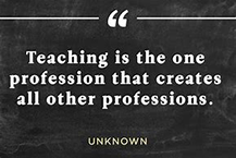 Teaching is the one profession that creates all other professions. -- Unknown